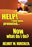 Help! I Have Been Promoted Now What Do I Do, Helmut W. Horchler, 1420855204