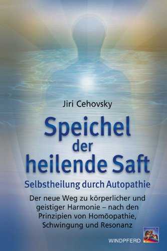 Speichel der heilende Saft: Selbstheilung durch Autopathie - Die Harmonisierung von Körper uns Geist nach den Prinzipen von Homöopathie, Schwingung und Resonanz