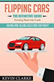 """Flipping Cars: The Definitive Guide. """"Turning Steel into Cash"""" (BIGCoaching.net)"""