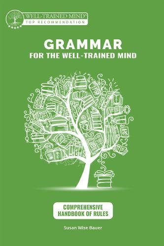 Grammar for the Well-Trained Mind: Comprehensive Handbook of Rules: A Complete Course for Young Writers, Aspiring Rhetoricians,  and Anyone Else Who ... Works (Grammar for the Well-Trained Mind)