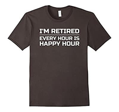 I'm Retired Every Hour is Happy Hour, Funny T SHIRT