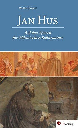 Jan Hus. Auf den Spuren des böhmischen Reformators