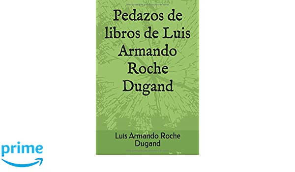 Pedazos de libros de Luis Armando Roche Dugand: Amazon.es: Prof Luis Armando Roche Dugand II: Libros
