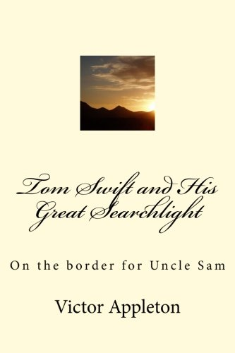 Read Online Tom Swift and His Great Searchlight: On the border for Uncle Sam (Volume 15) PDF