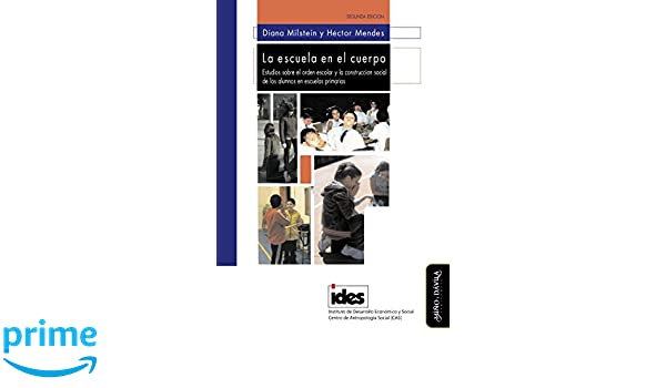 La escuela en el cuerpo: Estudios sobre el orden escolar y la construcción social de los alumnos en escuelas primarias (Spanish Edition): Diana Milstein, ...