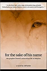 For the Sake of His Name: the prophet Daniel's miraculous life in Babylon (Three Prophets Book 3)
