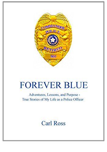 FOREVER BLUE: Adventures, Lessons, and Purpose - True Stories of My Life as a Police Officer