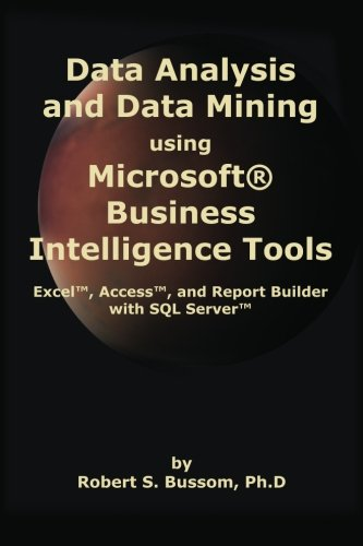Data Analysis and Data Mining using Microsoft Business Intelligence Tools: Excel 2010, Access 2010, and Report Builder 3