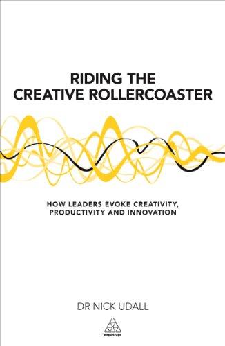 Riding the Creative Rollercoaster: How Leaders Evoke Creativity, Productivity and Innovation (Creative Leader)