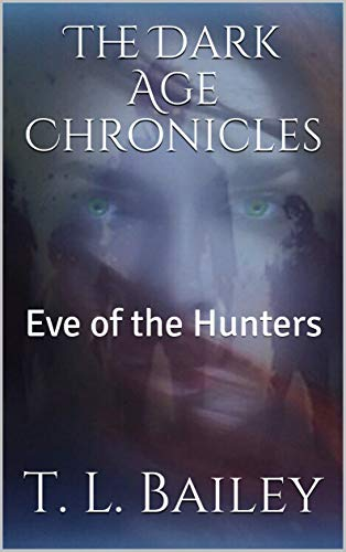 The Dark Age Chronicles: Eve of the Hunters by [Bailey, T. L.]