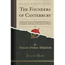 The Founders of Canterbury, Vol. 1: Being Letters From the Late Edward Gibbon Wakefield to the Late John Robert Godley, and to Other Well-Known ... Canterbury in New Zealand (Classic Reprint)