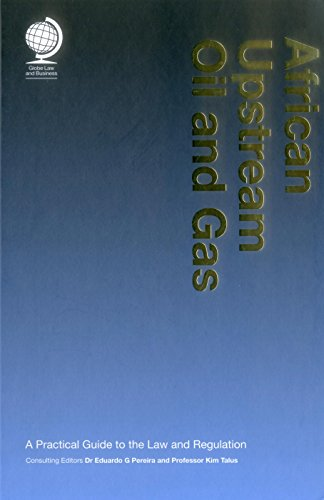 African Upstream Oil and Gas: A Practical Guide to the Law and Regulation: 1