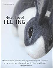 Next Level Felting: Professional needle-felting techniques to take your felted wool creations to the next level.