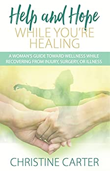 Help and Hope While You're Healing: A woman's guide toward wellness while recovering from injury, surgery, or illness by [Carter, Christine]