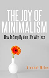 The Joy Of Minimalism: How To Simplify Your Life With Less (Declutter,Organized Living, minimalism, minimalism books, simplify life, declutter your life, ... living, minimalist Book 1) (English Edition)