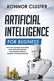 Artificial Intelligence For Business: How Your Company Can Make More Profit with Machine Learning, Data Scienc