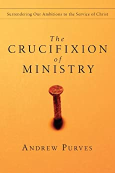 The Crucifixion of Ministry: Surrendering Our Ambitions to the Service of Christ by [Purves, Andrew]