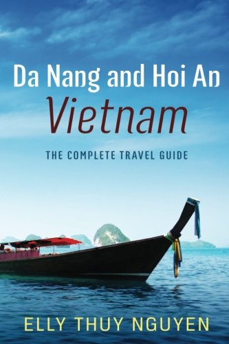 Da Nang and Hoi An Vietnam: The Complete Travel Guide to Da Nang and Hoi An, Vietnam (My Saigon) (Volume 6)