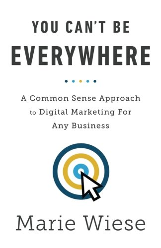 You Can't Be Everywhere: A Common Sense Approach to Digital Marketing For Any Business