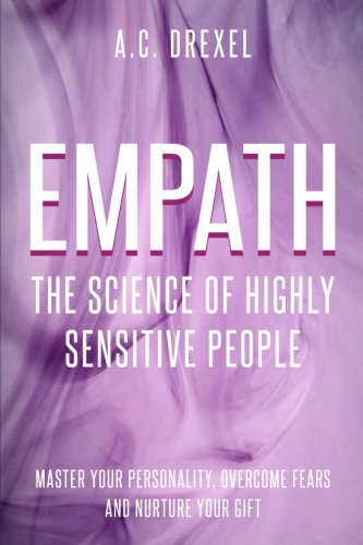 Empath: The Science of Highly Sensitive People - Master Your Personality, Overcome Fears and Nurture Your Gift