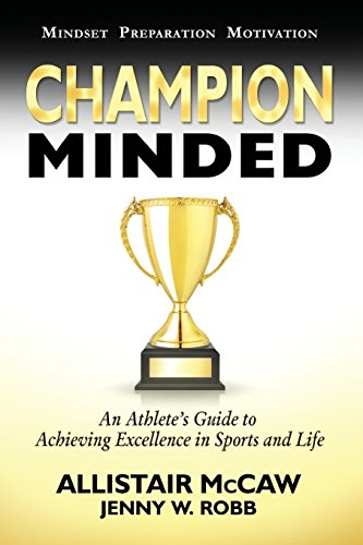 Champion Minded: Achieving Excellence in Sports and Life Allistair McCaw