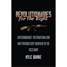 Revolutionaries for the Right: Anticommunist Internationalism and Paramilitary Warfare in the Cold War (The New Cold War History)