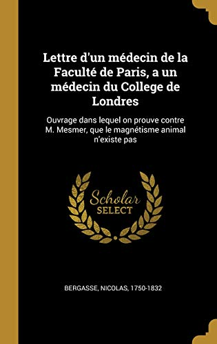 Lettre d'un médecin de la Faculté de Paris, a un médecin du College de Londres: Ouvrage dans lequel on prouve contre M. Mesmer, que le magnétisme animal n'existe pas