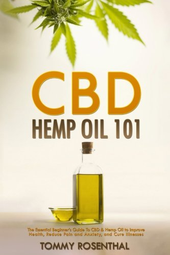 CBD Hemp Oil 101: The Essential Beginner?s Guide To CBD and Hemp Oil to Improve Health, Reduce Pain and Anxiety, and Cure Illnesses (Cannabis Books)