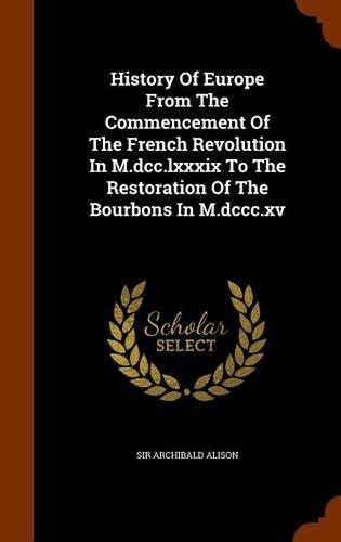 History Of Europe From The Commencement Of The French Revolution In M.dcc.lxxxix To The Restoration Of The Bourbons In M.dccc.xv PDF