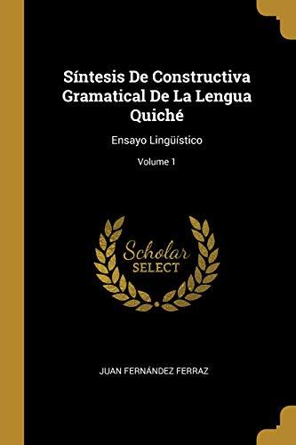 Síntesis De Constructiva Gramatical De La Lengua Quiché: Ensayo Lingüístico; Volume 1
