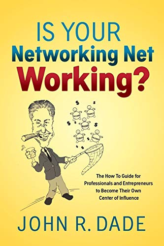 Is Your Networking Net Working?: The How to Guide for Professionals and Entrepreneurs to Become Their Own Center of Influence John R Dade