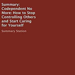 Summary: Codependent No More: How to Stop Controlling Others and Start Caring for Yourself Audiobook