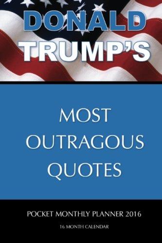 DONALD TRUMP'S MOST OUTRAGOUS QUOTES Pocket Monthly Planner 2016: 16 Month Calendar pdf