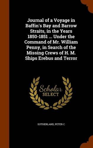 Download Journal of a Voyage in Baffin's Bay and Barrow Straits, in the Years 1850-1851 ... Under the Command of Mr. William Penny, in Search of the Missing Crews of H. M. Ships Erebus and Terror PDF