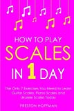 How to Play Scales: In 1 Day - The Only 7 Exercises You Need to Learn Guitar Scales, Piano Scales and Ukulele Scales Today (Music Best Seller) (Volume 22)