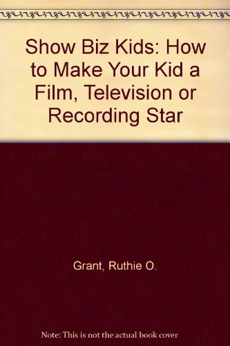 Show Biz Kids: How to Make Your Kid a Film, Television or Recording Star (Ages Infant-18)
