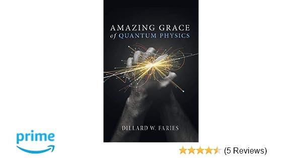 Amazing Grace of Quantum Physics: Dillard W  Faries