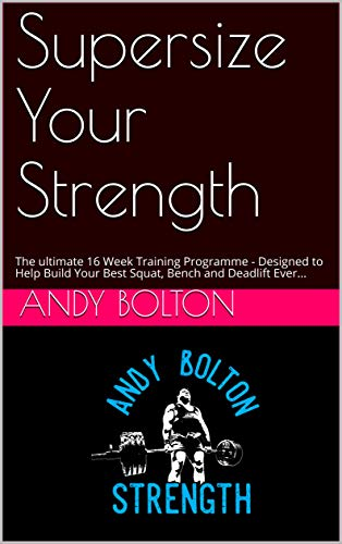 Supersize Your Strength: The Ultimate 16 Week Training Programme - Designed to Help Build Your Best Squat, Bench and Deadlift Ever... (Andy Bolton Strength Series) (Weight Bench Ultimate)
