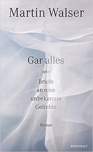 Martin Walser: Gar alles oder Briefe an eine unbekannte Geliebte