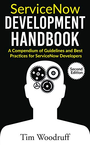 ServiceNow Development Handbook - Second Edition: A compendium of ServiceNow ITSM development pro-tips, guidelines, and best practices