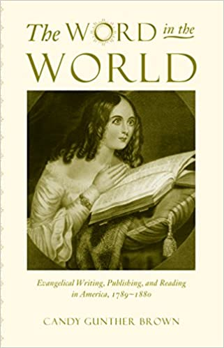Book The Word in the World: Evangelical Writing, Publishing, and Reading in America, 1789-1880