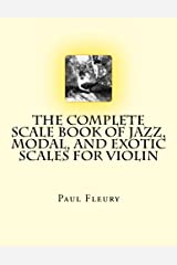 The Complete Scale Book of Jazz, Modal, and Exotic Scales for Violin: Jazz, Modal and Exotic Scales Paperback
