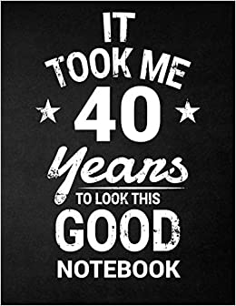 It Took Me 40 Years To Look This Good Notebook: 40th ...