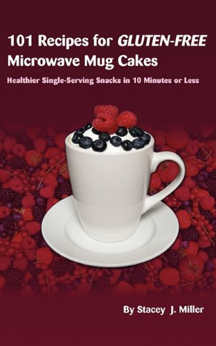 101 Recipes for Gluten-Free Microwave Mug Cakes: Healthier Single-Serving Snacks in Less Than 10 Minutes by Stacey J. Miller