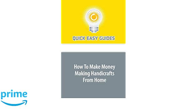How To Make Money Making Handicrafts From Home Quick Easy Guides