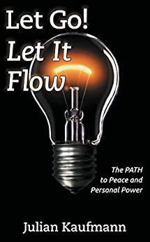 Let Go! Let It Flow: The PATH To Peace And Personal Power by [Kaufmann, Julian]
