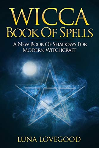 Wicca Book of Spells: A New Book Of Shadows For Modern Witchcraft -