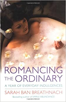 Romancing the Ordinary: A Year of Everyday Indulgences: A Year of Simple Splendour