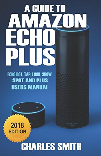 A Guide to Amazon Echo Plus: 2018 Echo dot, Echo Tap, Echo Look, Echo Show, Echo Plus Users Manual: Amazon.es: Charles Smith: Libros en idiomas extranjeros