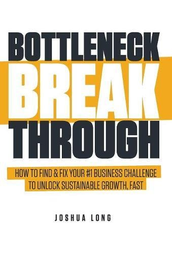 (Bottleneck Breakthrough: How to Find & Fix Your #1 Business Challenge to Unlock Sustainable Growth, Fast)